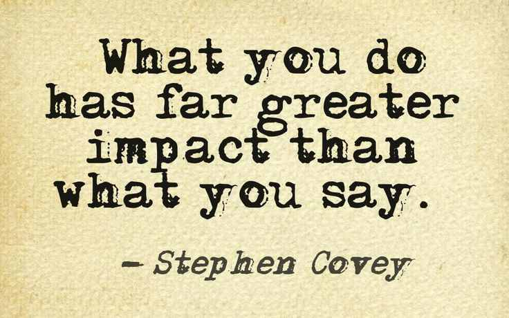"""""""What you do has far greater impact than what you say."""" - Stephen Covey"""